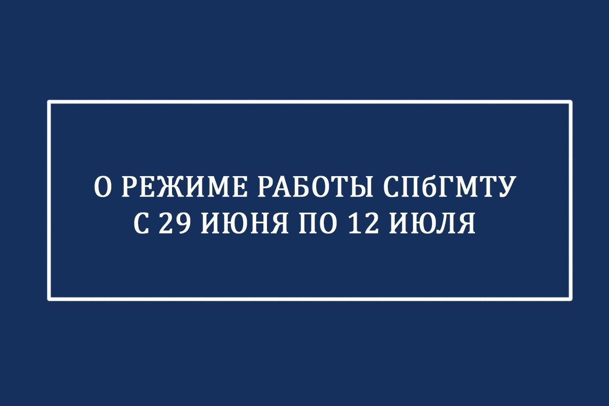 О режиме работы СПбГМТУ с 29 июня по 12 июля